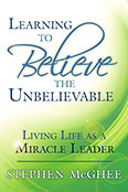 Learning to Believe The Unbelievable Living Life as a Miracle Leader by Stephen McGhee